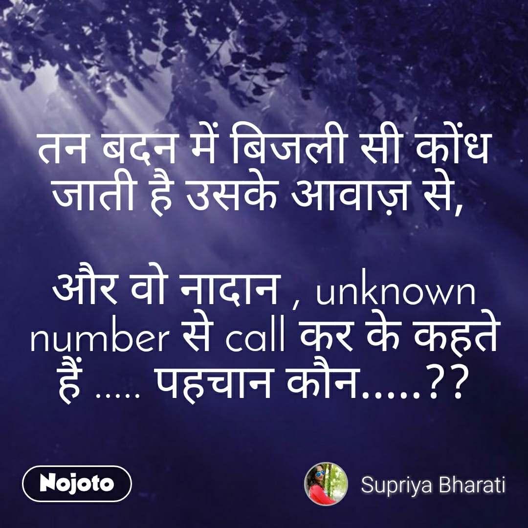 तन बदन में बिजली सी कोंध जाती है उसके आवाज़ से,   और वो नादान , unknown number से call कर के कहते हैं ..... पहचान कौन.....??