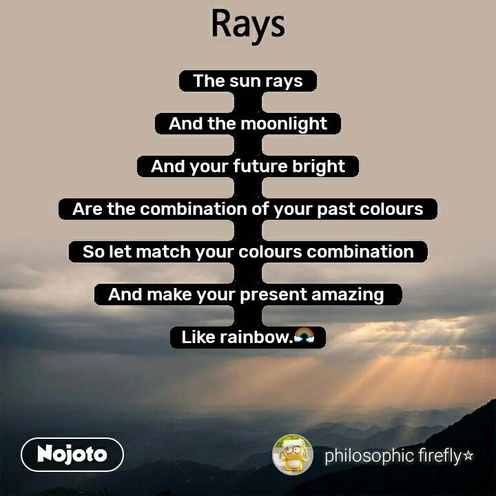Rays  The sun rays  And the moonlight  And your future bright  Are the combination of your past colours  So let match your colours combination  And make your present amazing   Like rainbow.🌈
