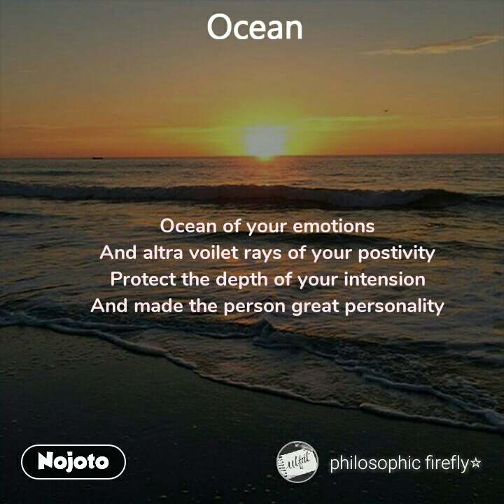 Ocean  Ocean of your emotions And altra voilet rays of your postivity Protect the depth of your intension And made the person great personality