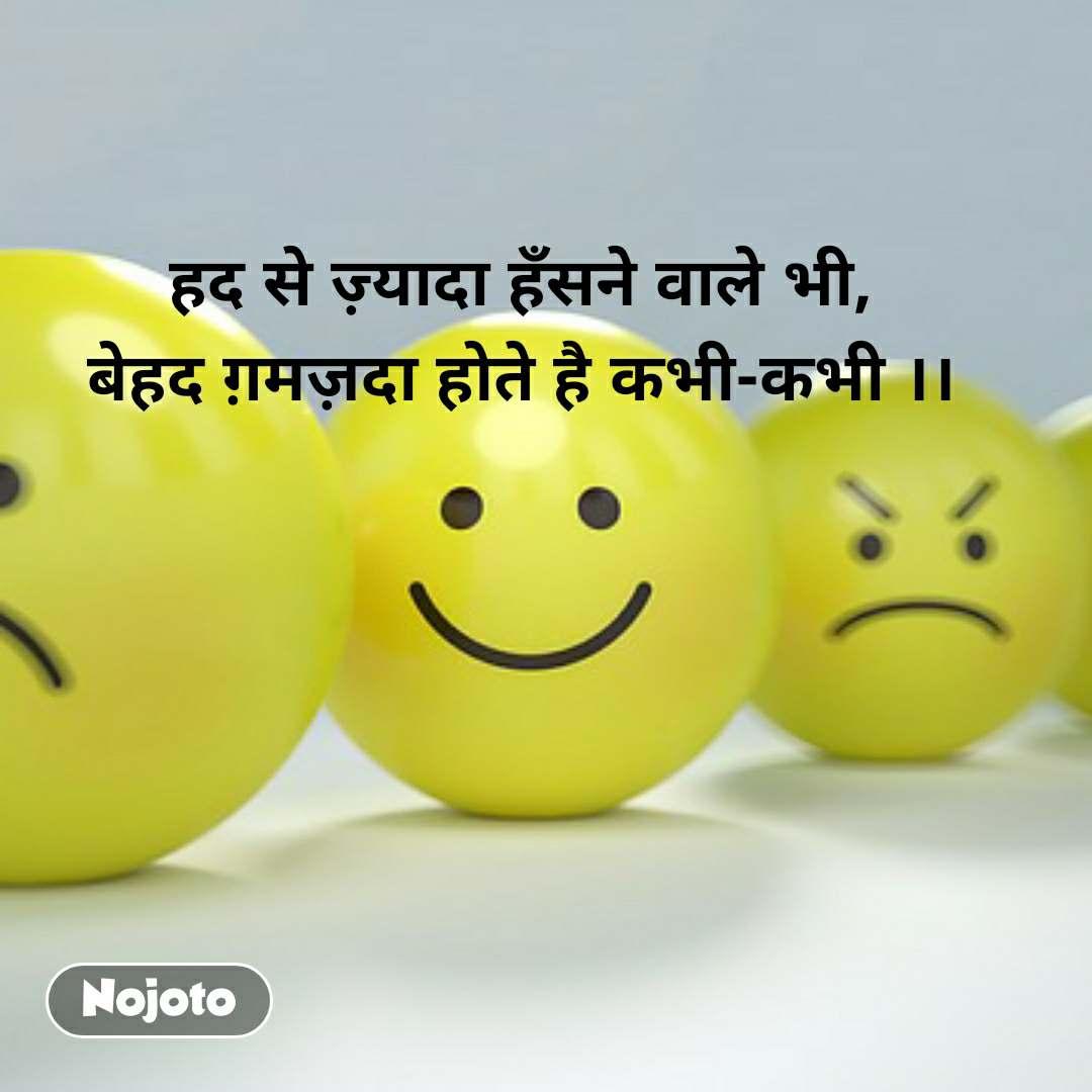 हद से ज़्यादा हँसने वाले भी, बेहद ग़मज़दा होते है कभी-कभी ।।