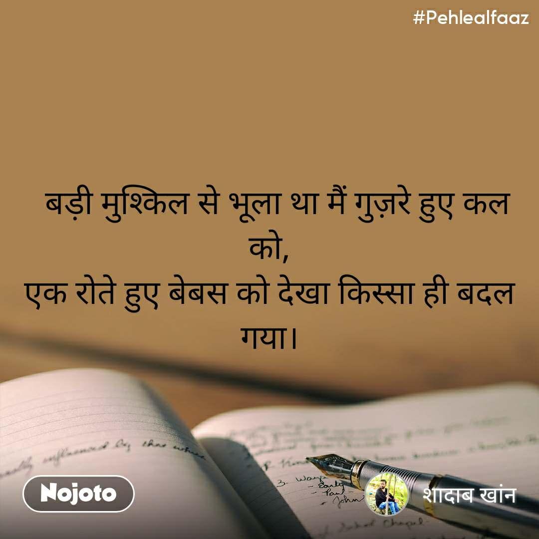#Pehlealfaaz   बड़ी मुश्किल से भूला था मैं गुज़रे हुए कल को, एक रोते हुए बेबस को देखा किस्सा ही बदल गया।