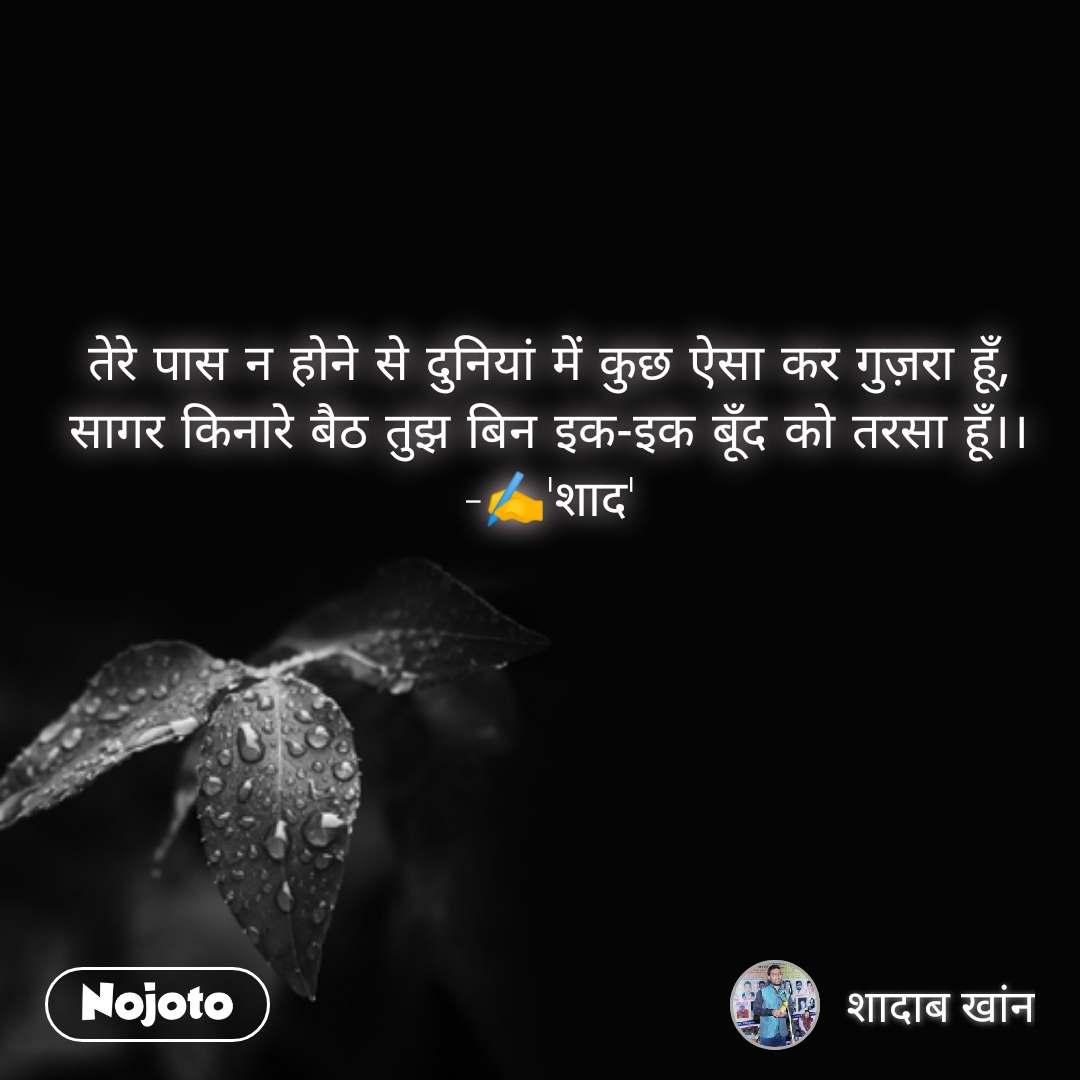 Good Morning quotes in Hindi तेरे पास न होने से दुनियां में कुछ ऐसा कर गुज़रा हूँ, सागर किनारे बैठ तुझ बिन इक-इक बूँद को तरसा हूँ।। -✍️'शाद'