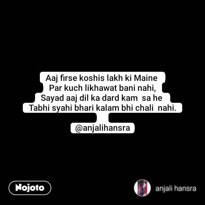 Aaj firse koshis lakh ki Maine  Par kuch likhawat bani nahi, Sayad aaj dil ka dard kam  sa he  Tabhi syahi bhari kalam bhi chali  nahi.  @anjalihansra