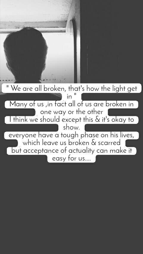 """ We are all broken, that's how the light get in "" Many of us ,in fact all of us are broken in one way or the other I think we should except this & it's okay to show. everyone have a tough phase on his lives, which leave us broken & scarred but acceptance of actuality can make it easy for us...."