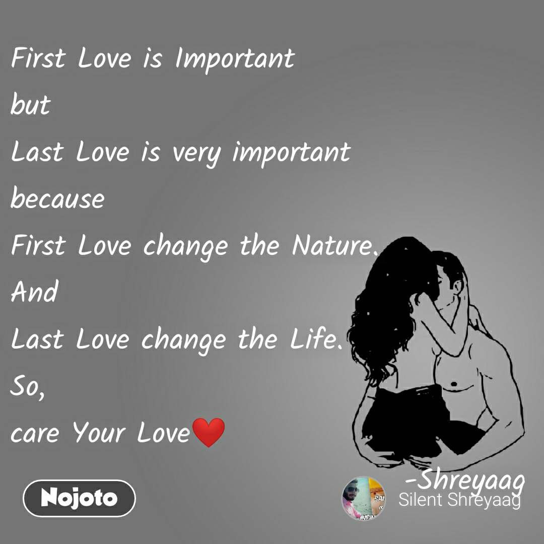 First Love is Important  but Last Love is very important because First Love change the Nature.  And Last Love change the Life. So, care Your Love❤️                                   -Shreyaag