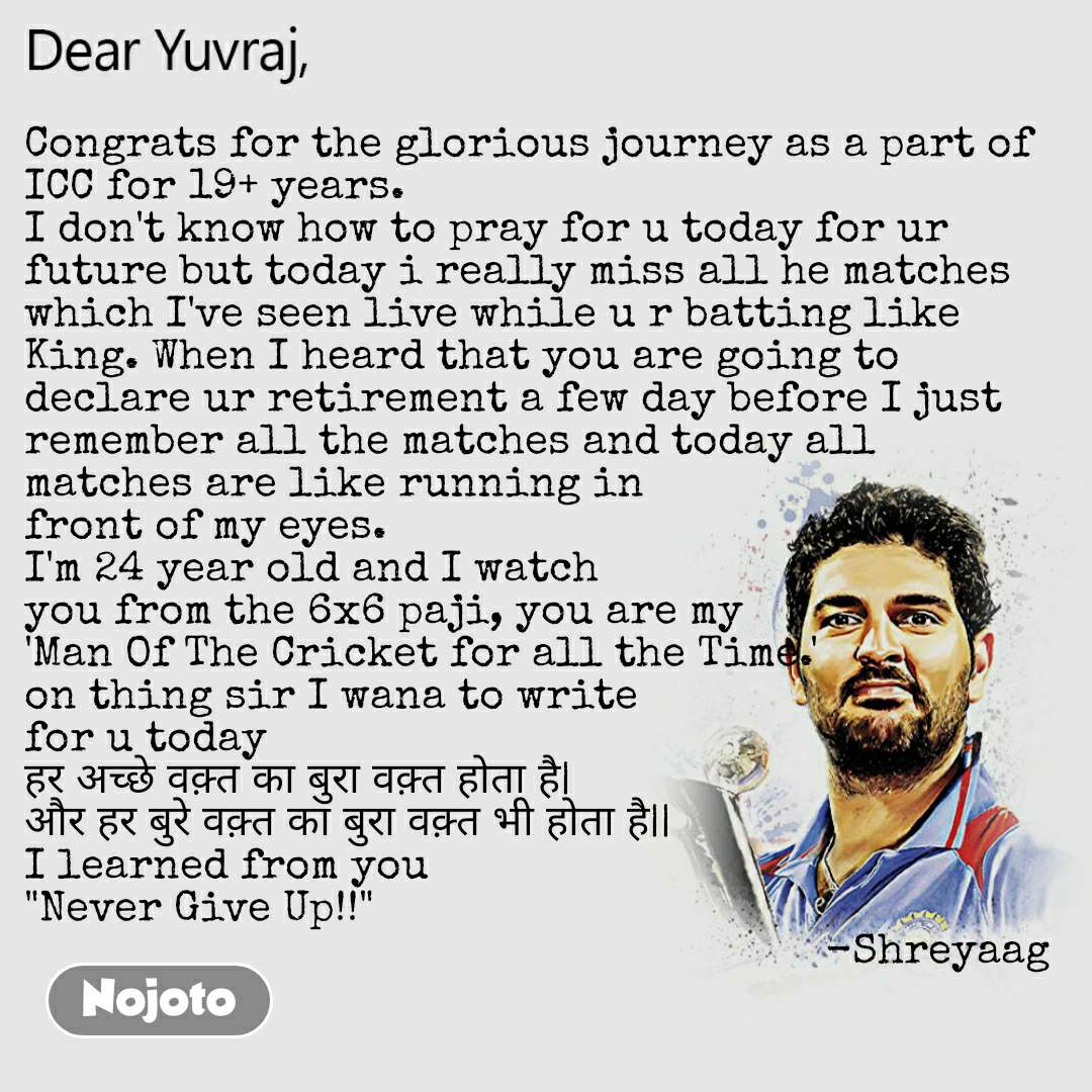 "Dear Yuvraj Congrats for the glorious journey as a part of ICC for 19+ years. I don't know how to pray for u today for ur future but today i really miss all he matches which I've seen live while u r batting like King. When I heard that you are going to declare ur retirement a few day before I just remember all the matches and today all matches are like running in front of my eyes. I'm 24 year old and I watch you from the 6x6 paji, you are my 'Man Of The Cricket for all the Time.' on thing sir I wana to write for u today हर अच्छे वक़्त का बुरा वक़्त होता है| और हर बुरे वक़्त का बुरा वक़्त भी होता है|| I learned from you ""Never Give Up!!""                                                                   -Shreyaag"