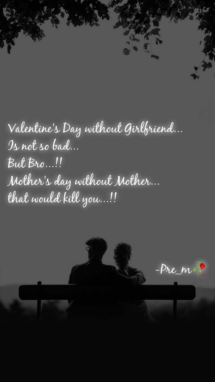 Valentine's Day without Girlfriend...  Is not so bad... But Bro...!! Mother's day without Mother... that would kill you...!!                                                  -Pre_m🥀