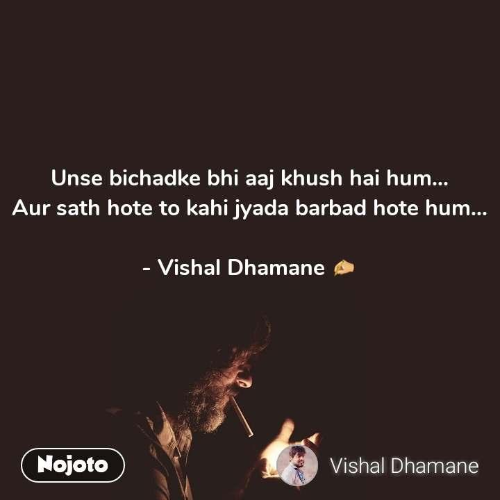 Unse bichadke bhi aaj khush hai hum... Aur sath hote to kahi jyada barbad hote hum...  - Vishal Dhamane ✍
