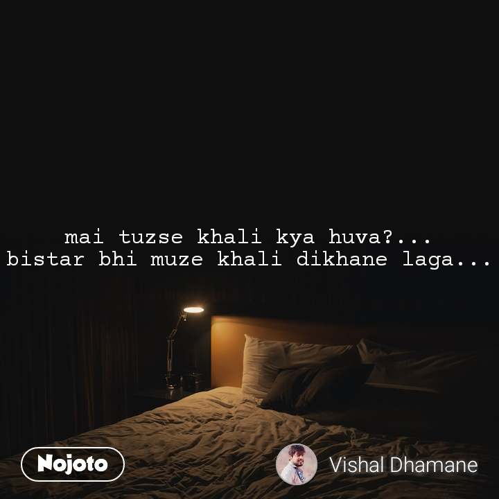 mai tuzse khali kya huva?... bistar bhi muze khali dikhane laga...