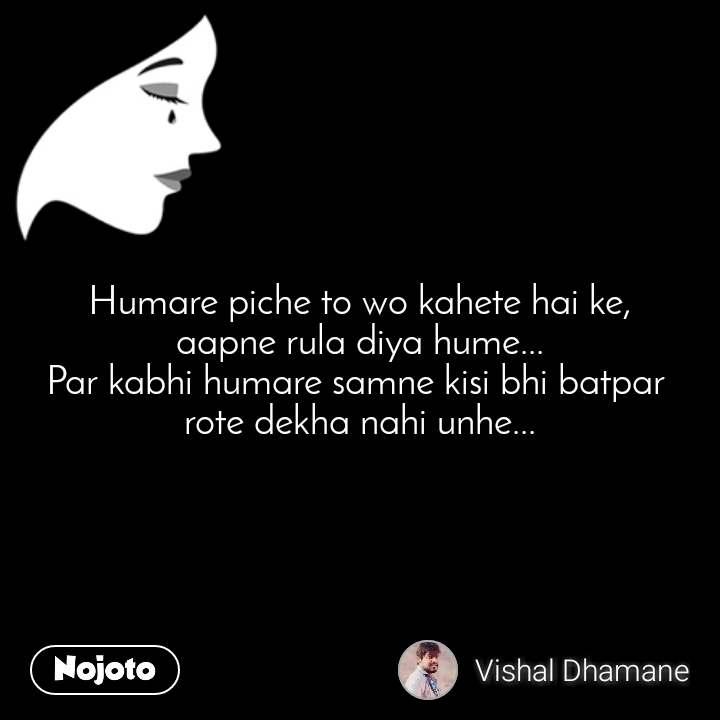 Humare piche to wo kahete hai ke, aapne rula diya hume... Par kabhi humare samne kisi bhi batpar  rote dekha nahi unhe...
