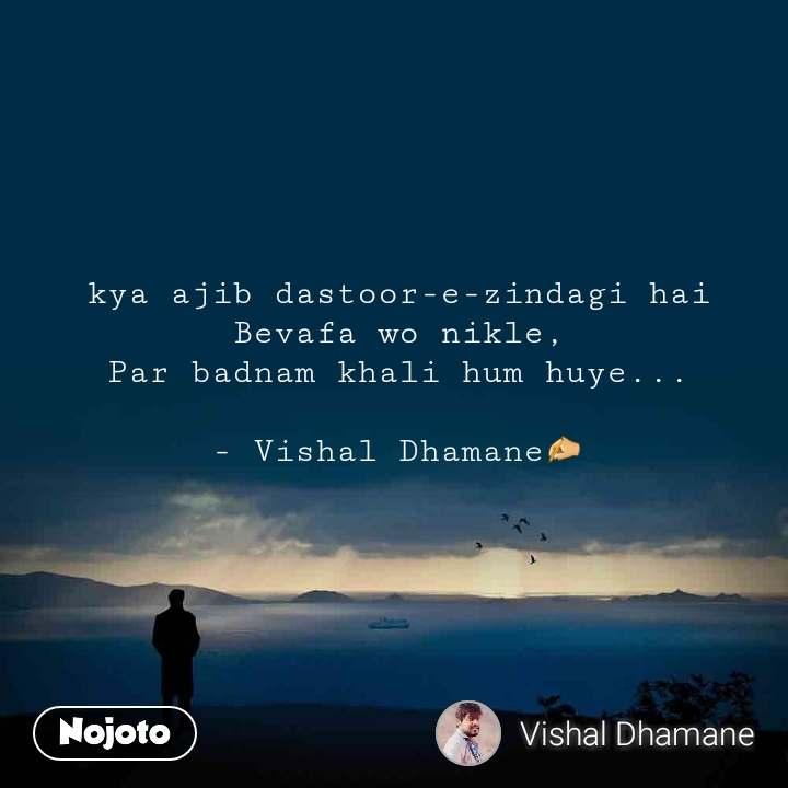 kya ajib dastoor-e-zindagi hai Bevafa wo nikle, Par badnam khali hum huye...  - Vishal Dhamane✍