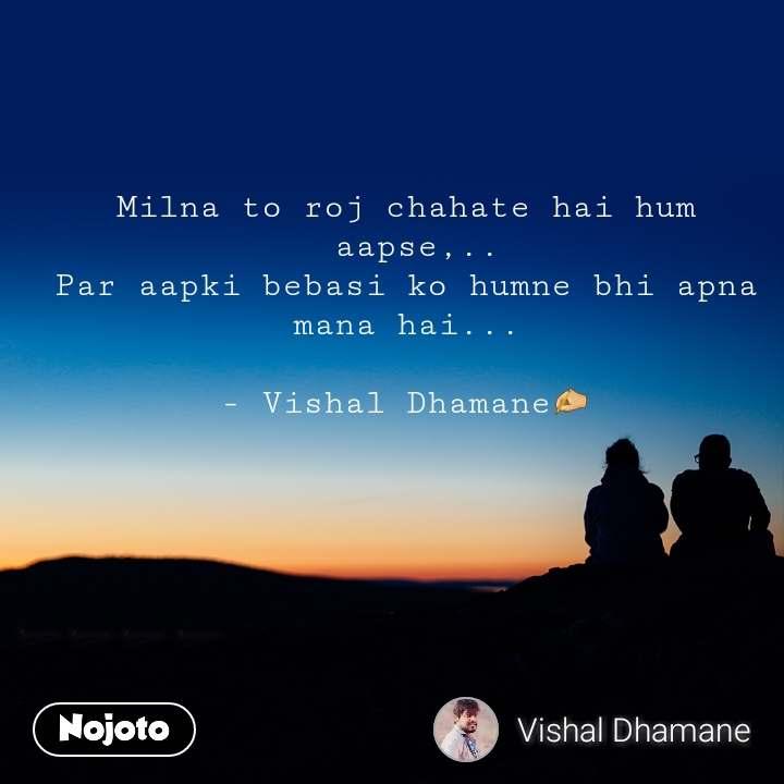 Milna to roj chahate hai hum  aapse,.. Par aapki bebasi ko humne bhi apna mana hai...  - Vishal Dhamane✍