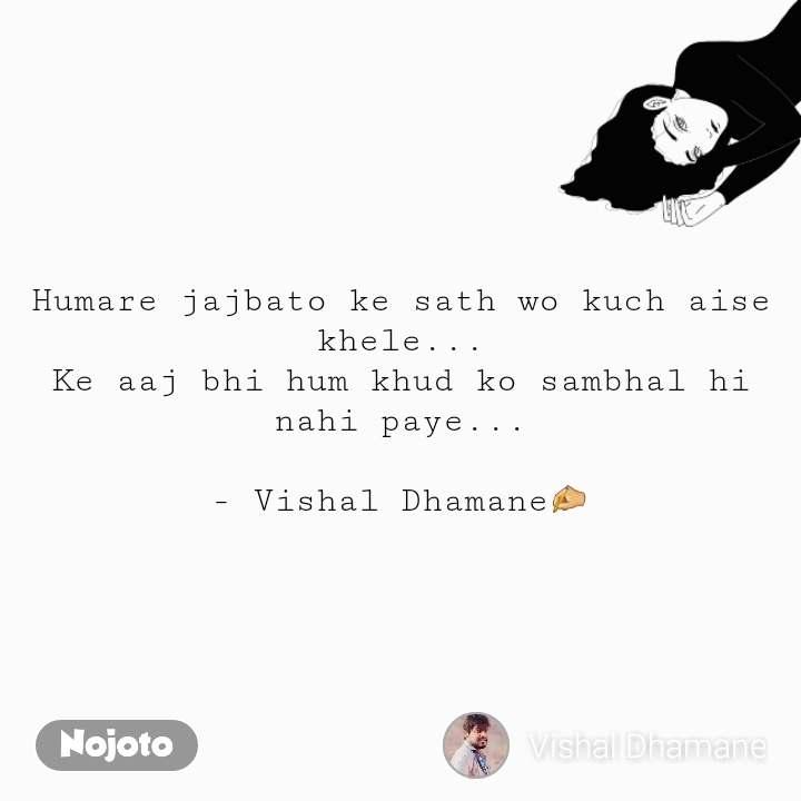 Humare jajbato ke sath wo kuch aise khele... Ke aaj bhi hum khud ko sambhal hi nahi paye...  - Vishal Dhamane✍