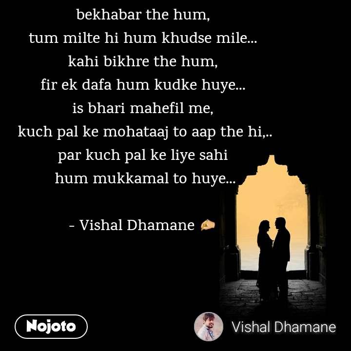 bekhabar the hum, tum milte hi hum khudse mile... kahi bikhre the hum, fir ek dafa hum kudke huye... is bhari mahefil me,  kuch pal ke mohataaj to aap the hi,.. par kuch pal ke liye sahi  hum mukkamal to huye...  - Vishal Dhamane ✍