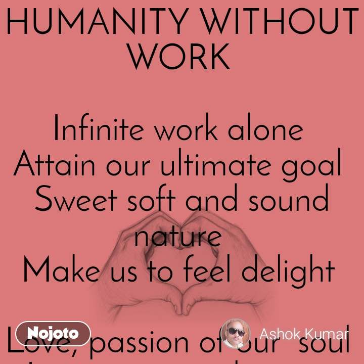HUMANITY WITHOUT WORK   Infinite work alone  Attain our ultimate goal  Sweet soft and sound  nature  Make us to feel delight   Love, passion of our  soul  Increase  inner beauty  The more we love ,the more we get  Sailing all in the river of wisdom   Every morning bring happiness  Intense love give us praise and  reward  Let's close all narrow door of our sense  Enjoy every song of life   INDIA 20-05-2019  ©®  ASHOK KUMAR   INTERNATIONAL POET  NEW BASTI  BARAUT BAGHPAT UP 250611