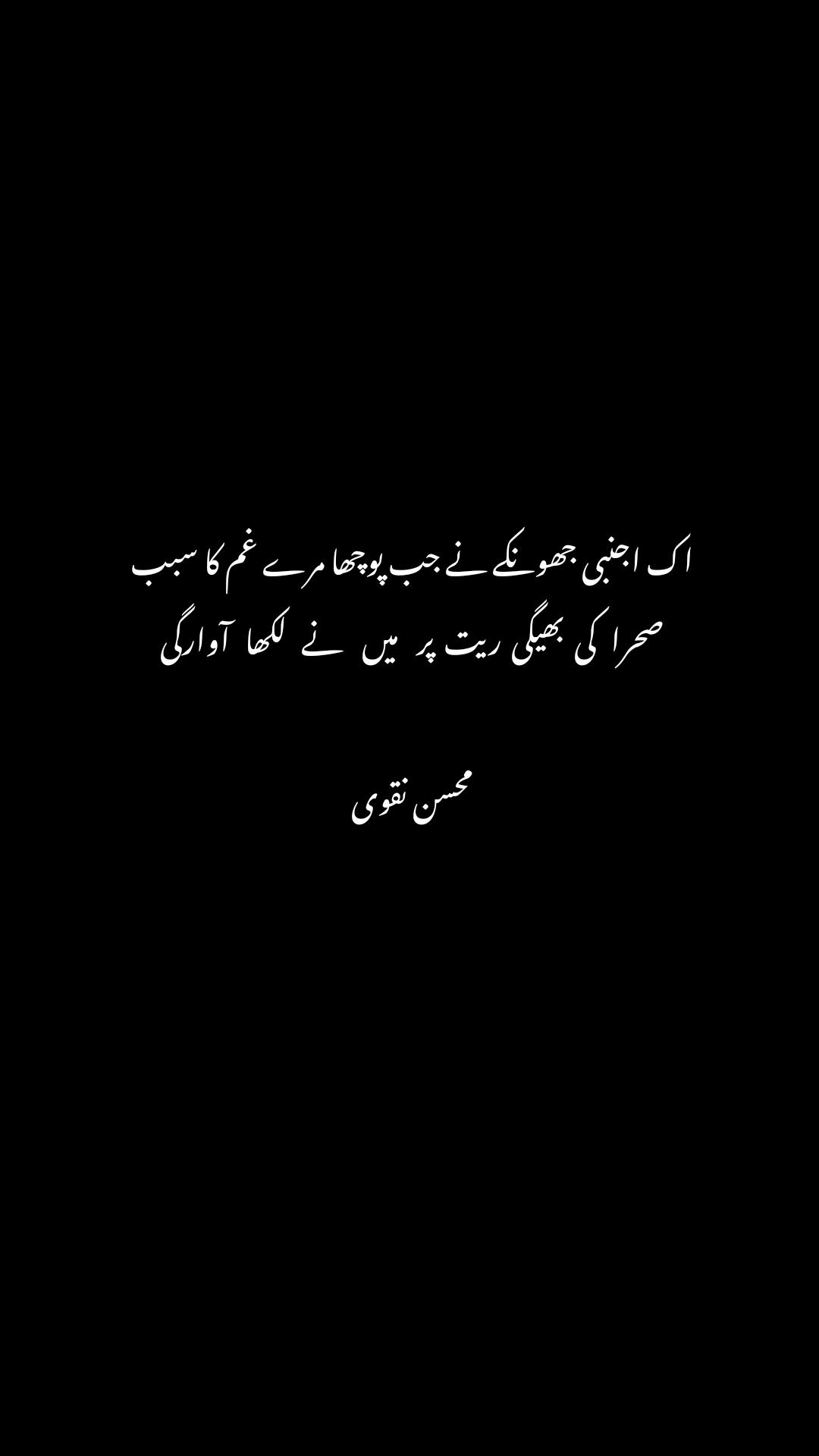 اک اجنبی جھونکے نے جب پوچھا مرے غم کا سبب  صحرا   کی  بھیگی  ریت  پر    میں    نے   لکھا   آوارگی   محسن نقوی