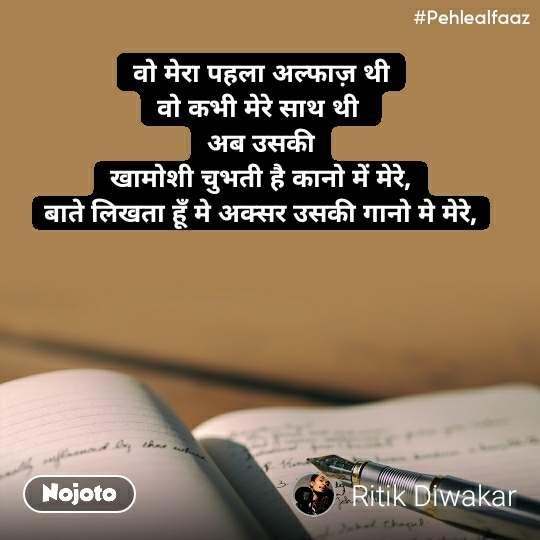 #Pehlealfaaz वो मेरा पहला अल्फाज़ थी वो कभी मेरे साथ थी  अब उसकी खामोशी चुभती है कानो में मेरे, बाते लिखता हूँ मे अक्सर उसकी गानो मे मेरे,
