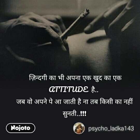 ज़िन्दगी का भी अपना एक खुद का एक ATTITUDE  है..  जब वो अपने पे आ जाती है ना तब किसी का नहीं  सुनती..❗️❗️❗️