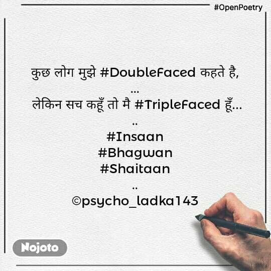 #OpenPoetry कुछ लोग मुझे #DoubleFaced कहते है, ...  लेकिन सच कहूँ तो मै #TripleFaced हूँ... .. #Insaan #Bhagwan #Shaitaan .. ©psycho_ladka143