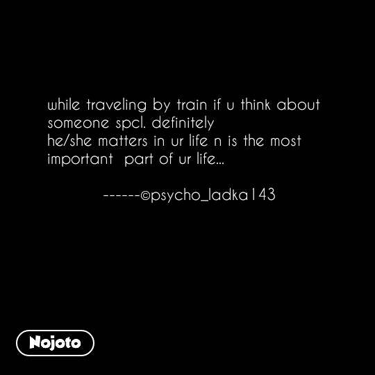 #OpenPoetry while traveling by train if u think about  someone spcl. definitely  he/she matters in ur life n is the most important  part of ur life...             ------©psycho_ladka143