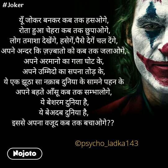 #Joker यूँ जोकर बनकर कब तक हसओगे,  रोता हुआ चेहरा कब तक छुपाओगे, लोग तमाशा देखेंगे, हसेगें,पैसे देगें चल देंगे, अपने अन्दर कि ज़ज़्बातो को कब तक जलाओगे, अपने अरमानो का गला घोट के, अपने उम्मिदो का सपना तोड़ के, ये एक झूठा सा नक़ाब दुनिया के सामने पहन के अपने बहते आँसू कब तक सम्भालोगे,  ये बेशरम दुनिया है, ये बेअदब दुनिया है, इससे अपना वजूद कब तक बचाओगे??                                                                                      ©psycho_ladka143