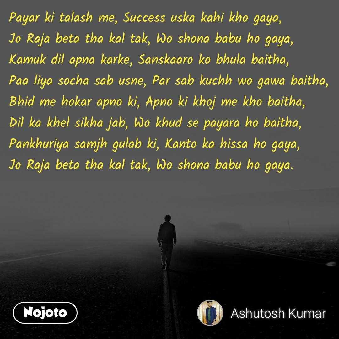 Payar ki talash me, Success uska kahi kho gaya, Jo Raja beta tha kal tak, Wo shona babu ho gaya, Kamuk dil apna karke, Sanskaaro ko bhula baitha, Paa liya socha sab usne, Par sab kuchh wo gawa baitha, Bhid me hokar apno ki, Apno ki khoj me kho baitha, Dil ka khel sikha jab, Wo khud se payara ho baitha, Pankhuriya samjh gulab ki, Kanto ka hissa ho gaya, Jo Raja beta tha kal tak, Wo shona babu ho gaya.