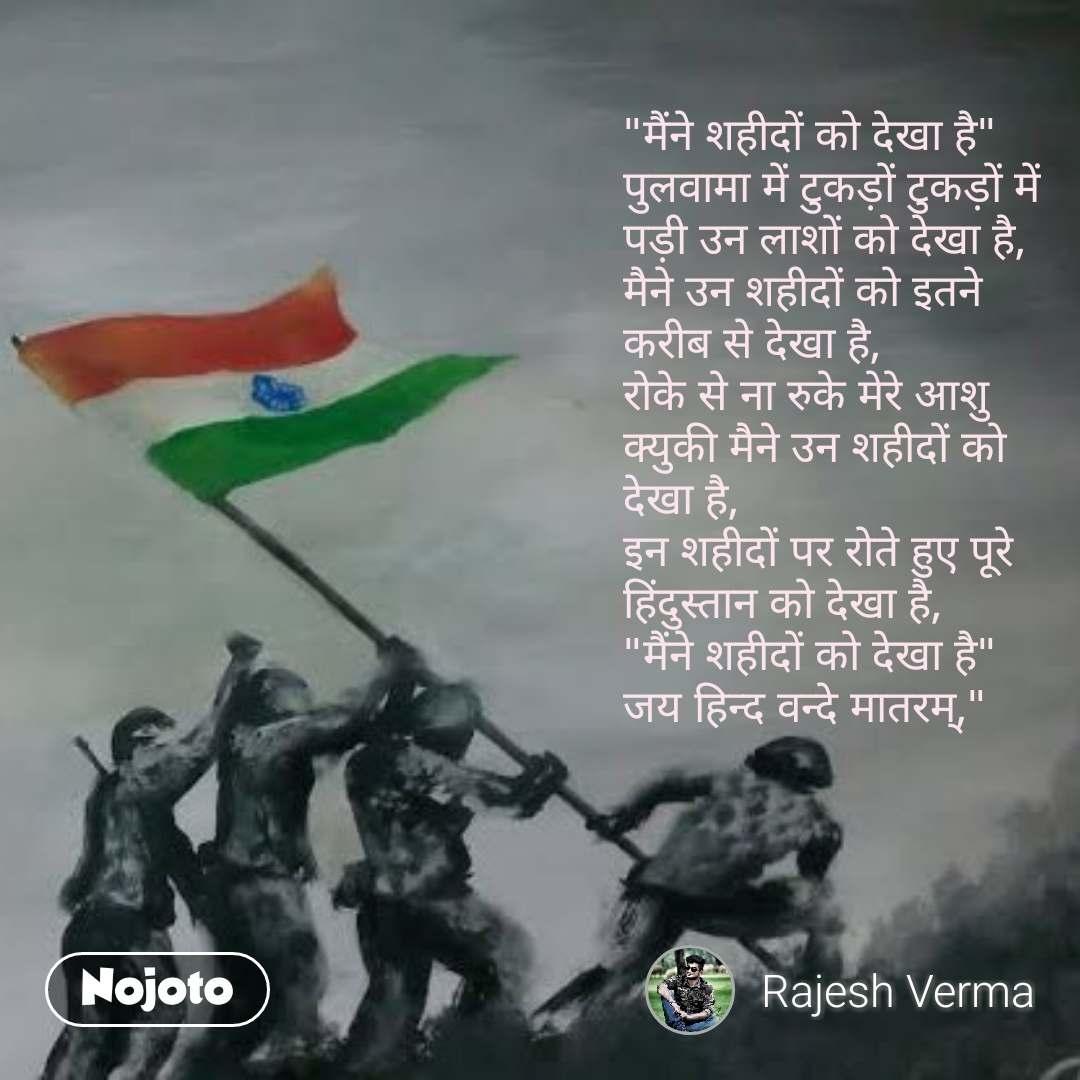 """""""मैंने शहीदों को देखा है"""" पुलवामा में टुकड़ों टुकड़ों में पड़ी उन लाशों को देखा है, मैने उन शहीदों को इतने करीब से देखा है, रोके से ना रुके मेरे आशु क्युकी मैने उन शहीदों को देखा है, इन शहीदों पर रोते हुए पूरे हिंदुस्तान को देखा है, """"मैंने शहीदों को देखा है"""" जय हिन्द वन्दे मातरम्,"""" #NojotoQuote"""