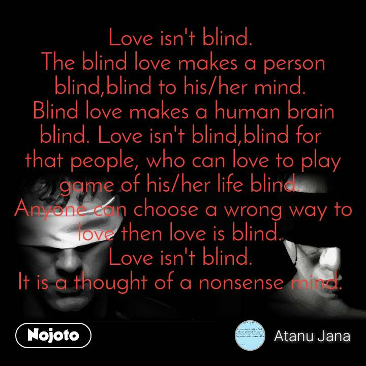 Love isn't blind.  The blind love makes a person blind,blind to his/her mind.  Blind love makes a human brain blind. Love isn't blind,blind for  that people, who can love to play game of his/her life blind.  Anyone can choose a wrong way to love then love is blind.  Love isn't blind.  It is a thought of a nonsense mind.