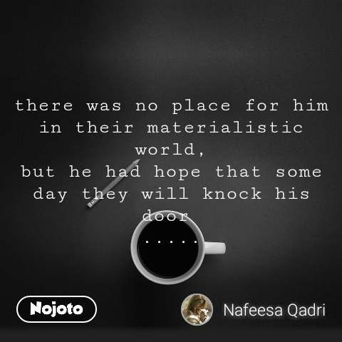 there was no place for him in their materialistic world, but he had hope that some day they will knock his door  .....