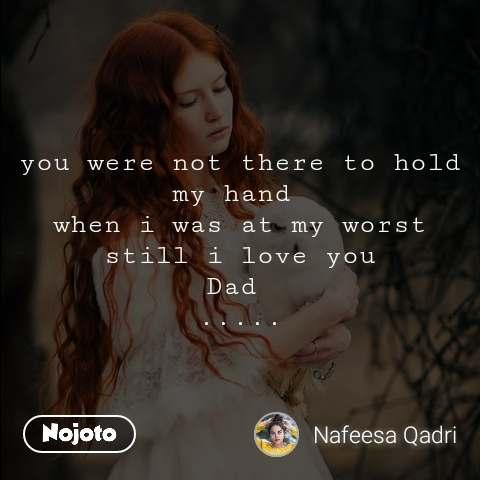 you were not there to hold my hand  when i was at my worst still i love you Dad  .....