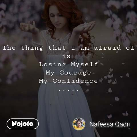 The thing that I am afraid of is  Losing Myself My Courage My Confidence .....