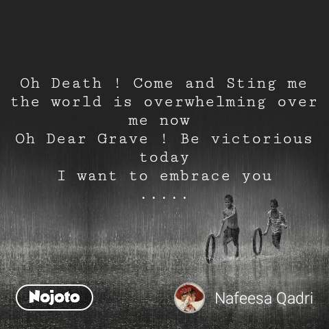 Oh Death ! Come and Sting me the world is overwhelming over me now  Oh Dear Grave ! Be victorious today I want to embrace you .....