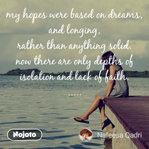 my hopes were based on dreams, and longing, rather than anything solid. now there are only depths of isolation and lack of faith. .....