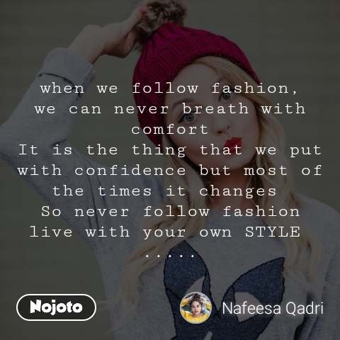 when we follow fashion, we can never breath with comfort It is the thing that we put with confidence but most of the times it changes  So never follow fashion live with your own STYLE  .....