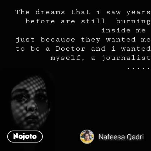 The dreams that i saw years before are still  burning inside me  just because they wanted me to be a Doctor and i wanted myself, a journalist .....