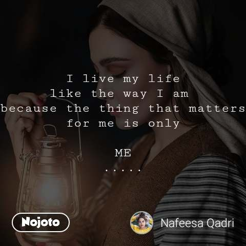 I live my life like the way I am  because the thing that matters for me is only  ME .....