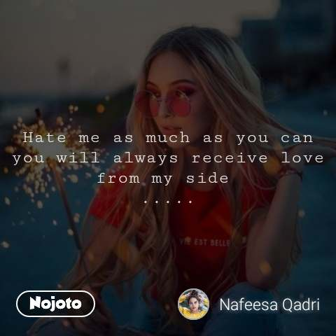 Hate me as much as you can you will always receive love from my side  .....