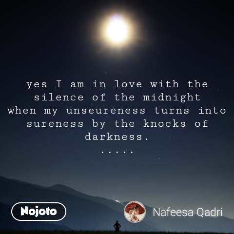 yes I am in love with the silence of the midnight when my unseureness turns into sureness by the knocks of darkness. .....