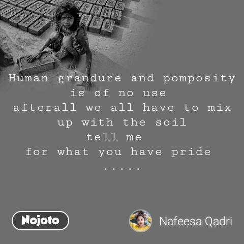 Human grandure and pomposity is of no use  afterall we all have to mix up with the soil tell me   for what you have pride  .....