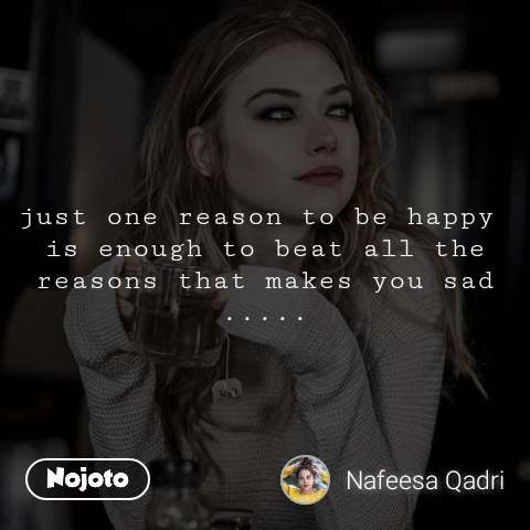 just one reason to be happy  is enough to beat all the reasons that makes you sad .....