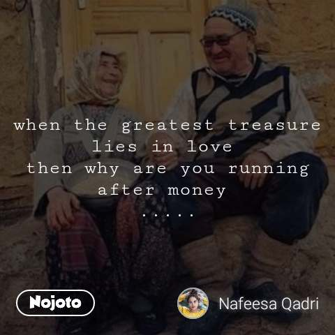 when the greatest treasure lies in love  then why are you running after money  .....