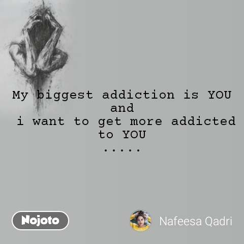 My biggest addiction is YOU and  i want to get more addicted to YOU .....