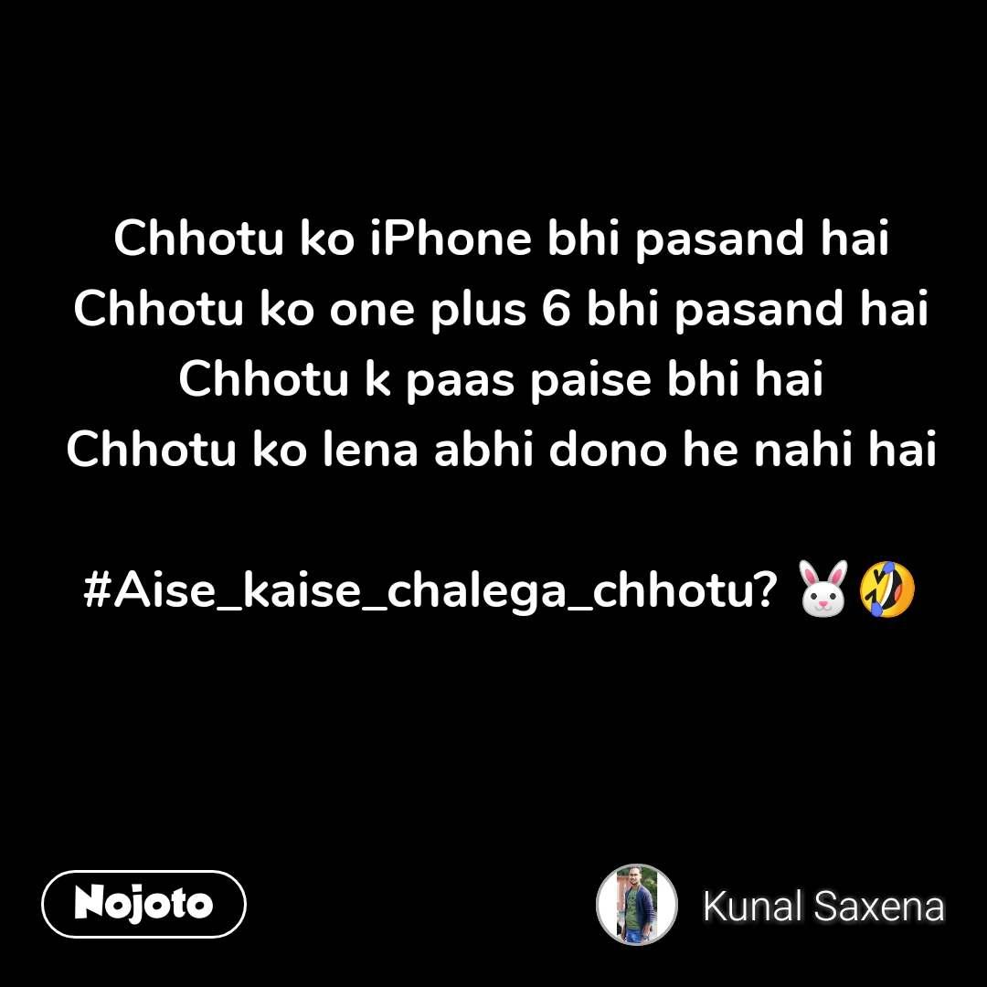 Chhotu ko iPhone bhi pasand hai Chhotu ko one plus 6 bhi pasand hai Chhotu k paas paise bhi hai Chhotu ko lena abhi dono he nahi hai  #Aise_kaise_chalega_chhotu? 🐰🤣