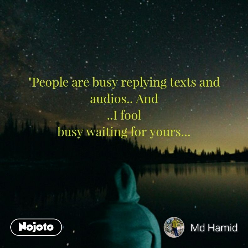 """""""People are busy replying texts and audios.. And ..I fool  busy waiting for yours..."""