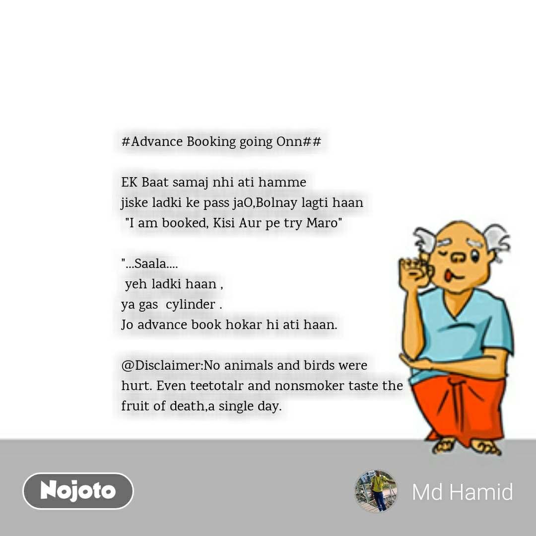 "#Advance Booking going Onn##  EK Baat samaj nhi ati hamme jiske ladki ke pass jaO,Bolnay lagti haan  ""I am booked, Kisi Aur pe try Maro""  ""...Saala....  yeh ladki haan , ya gas  cylinder . Jo advance book hokar hi ati haan.  @Disclaimer:No animals and birds were   hurt. Even teetotalr and nonsmoker taste the  fruit of death,a single day."