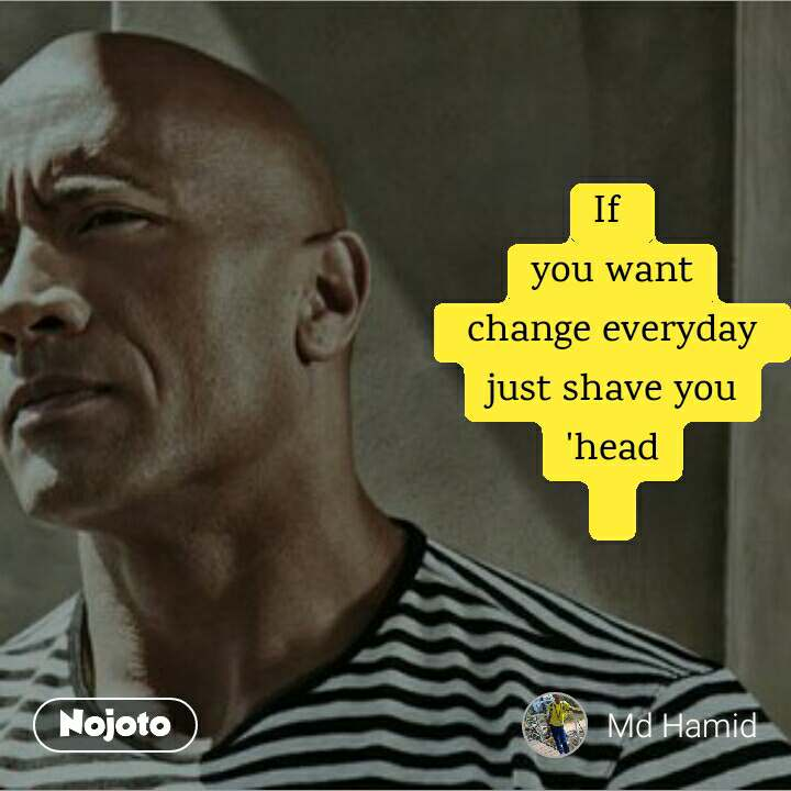 If  you want  change everyday  just shave you 'head