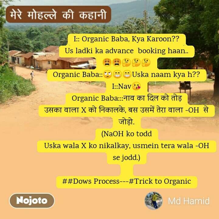 I:: Organic Baba, Kya Karoon?? Us ladki ka advance  booking haan.. 😩😩🤔🤔🤔 Organic Baba::🙄😁😁Uska naam kya h?? I::Nav😘 Organic Baba:::नाव का दिल को तोड़ उसका वाला X को निकालके, बस उसमें तेरा वाला -OH  से जोड़ो. (NaOH ko todd Uska wala X ko nikalkay, usmein tera wala -OH  se jodd.)  ##Dows Process---#Trick to Organic