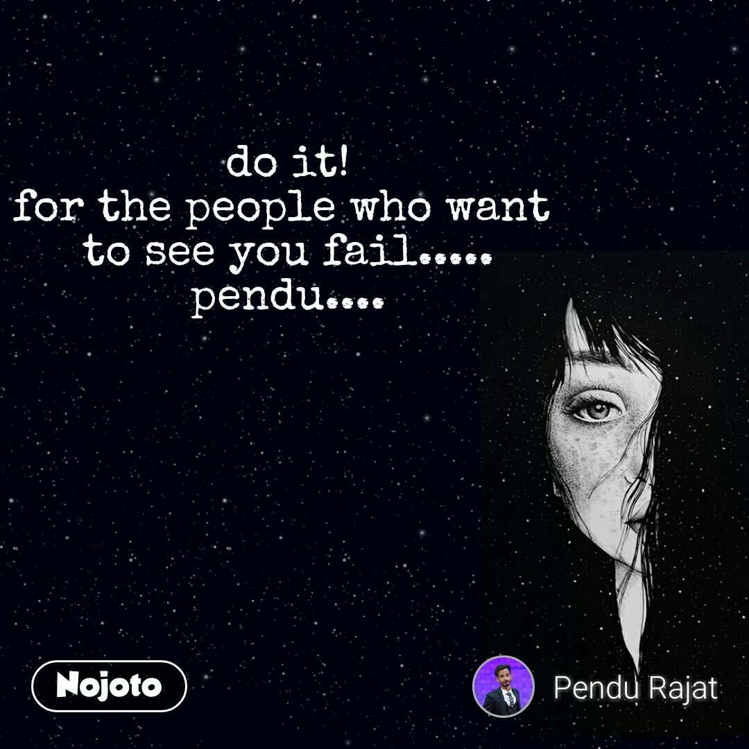 do it! for the people who want  to see you fail..... pendu....