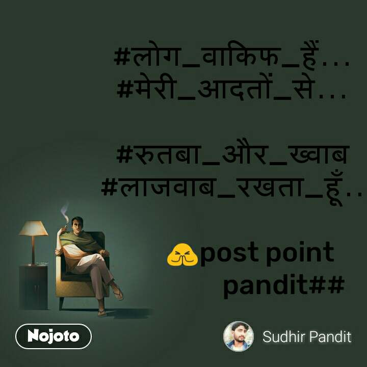 #लोग_वाकिफ_हैं... #मेरी_आदतों_से...  #रुतबा_और_ख्वाब #लाजवाब_रखता_हूँ..          🙏post point                   pandit##