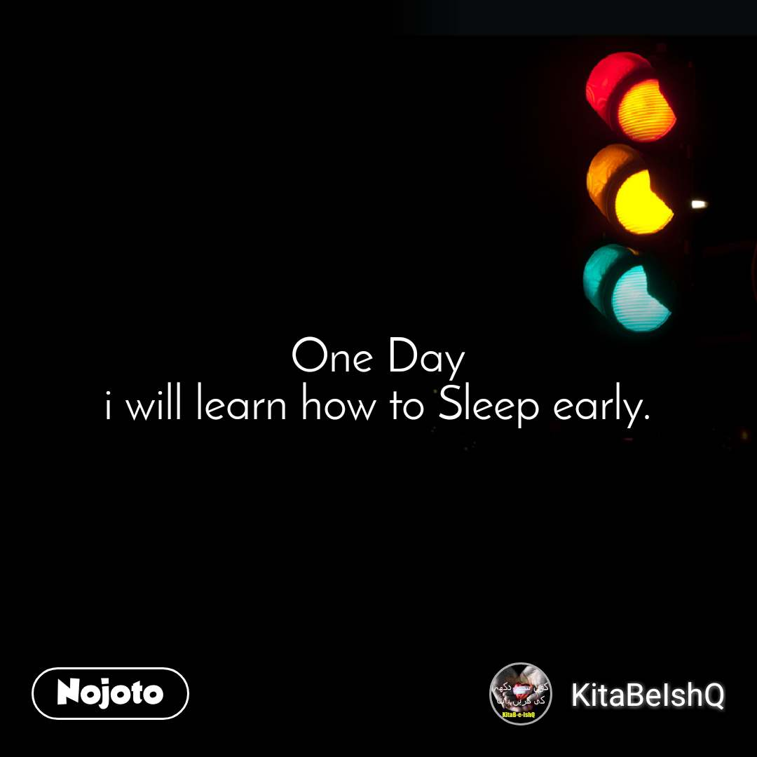 One Day i will learn how to Sleep early.